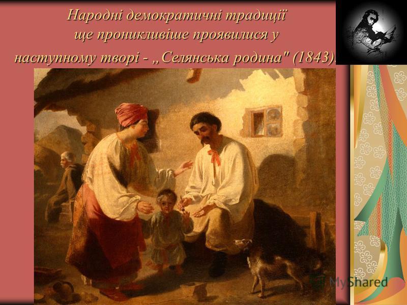 Народні демократичні традиції ще проникливіше проявилися у наступному творі - Селянська родина (1843).