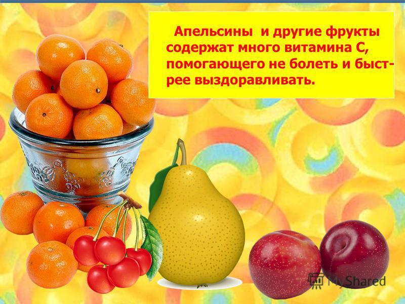 Апельсины и другие фрукты содержат много витамина С, помогающего не болеть и быстрее выздоравливать.