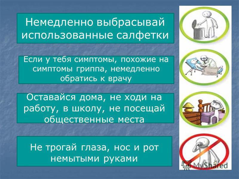 Немедленно выбрасывай использованные салфетки Если у тебя симптомы, похожие на симптомы гриппа, немедленно обратись к врачу Оставайся дома, не ходи на работу, в школу, не посещай общественные места Не трогай глаза, нос и рот немытыми руками