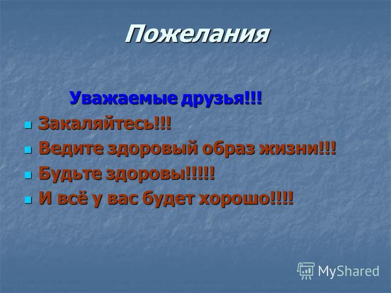 Пожелания Уважаемые друзья!!! Уважаемые друзья!!! Закаляйтесь!!! Закаляйтесь!!! Ведите здоровый образ жизни!!! Ведите здоровый образ жизни!!! Будьте здоровы!!!!! Будьте здоровы!!!!! И всё у вас будет хорошо!!!! И всё у вас будет хорошо!!!!