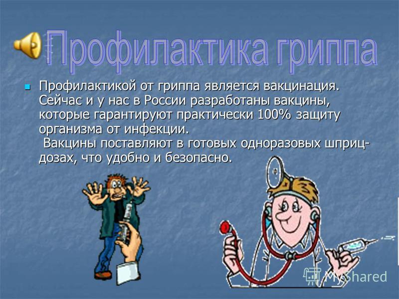 Профилактикой от гриппа является вакцинация. Сейчас и у нас в России разработаны вакцины, которые гарантируют практически 100% защиту организма от инфекции. Вакцины поставляют в готовых одноразовых шприц- дозах, что удобно и безопасно. Профилактикой