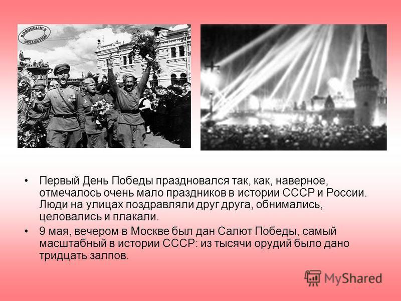 Первый День Победы праздновался так, как, наверное, отмечалось очень мало праздников в истории СССР и России. Люди на улицах поздравляли друг друга, обнимались, целовались и плакали. 9 мая, вечером в Москве был дан Салют Победы, самый масштабный в ис