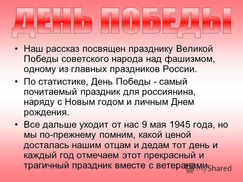 Наш рассказ посвящен празднику Великой Победы советского народа над фашизмом, одному из главных праздников России. По статистике, День Победы - самый почитаемый праздник для россиянина, наряду с Новым годом и личным Днем рождения. Все дальше уходит о