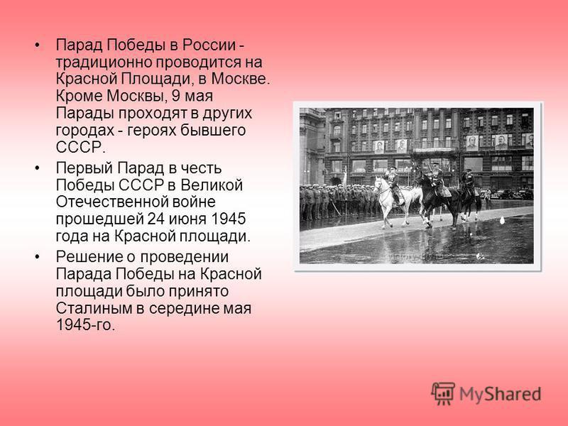 Парад Победы в России - традиционно проводится на Красной Площади, в Москве. Кроме Москвы, 9 мая Парады проходят в других городах - героях бывшего СССР. Первый Парад в честь Победы СССР в Великой Отечественной войне прошедшей 24 июня 1945 года на Кра