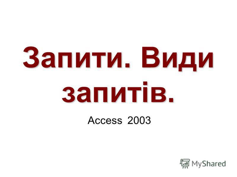 Запити. Види запитів. Access 2003