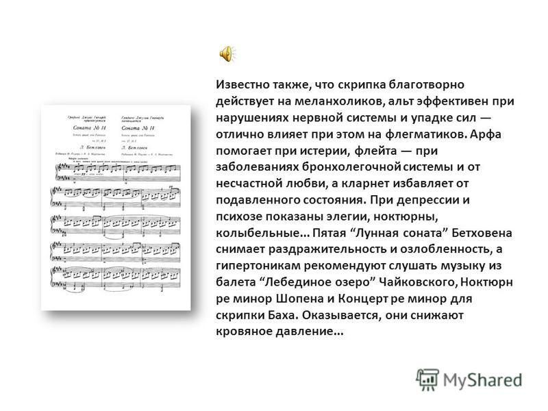 Известно также, что скрипка благотворно действует на меланхоликов, альт эффективен при нарушениях нервной системы и упадке сил отлично влияет при этом на флегматиков. Арфа помогает при истерии, флейта при заболеваниях бронхолегочной системы и от несч
