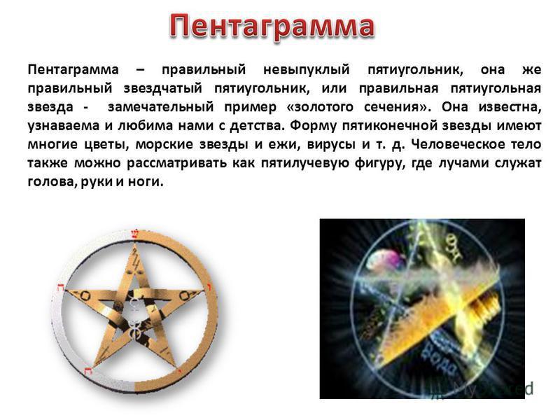 Пентаграмма – правильный невыпуклый пятиугольник, она же правильный звездчатый пятиугольник, или правильная пятиугольная звезда - замечательный пример «золотого сечения». Она известна, узнаваема и любима нами с детства. Форму пятиконечной звезды имею