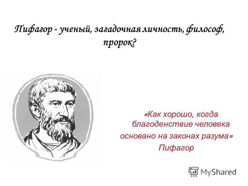Пифагор - ученый, загадочная личность, философ, пророк? « Как хорошо, когда благоденствие человека основано на законах разума » Пифагор