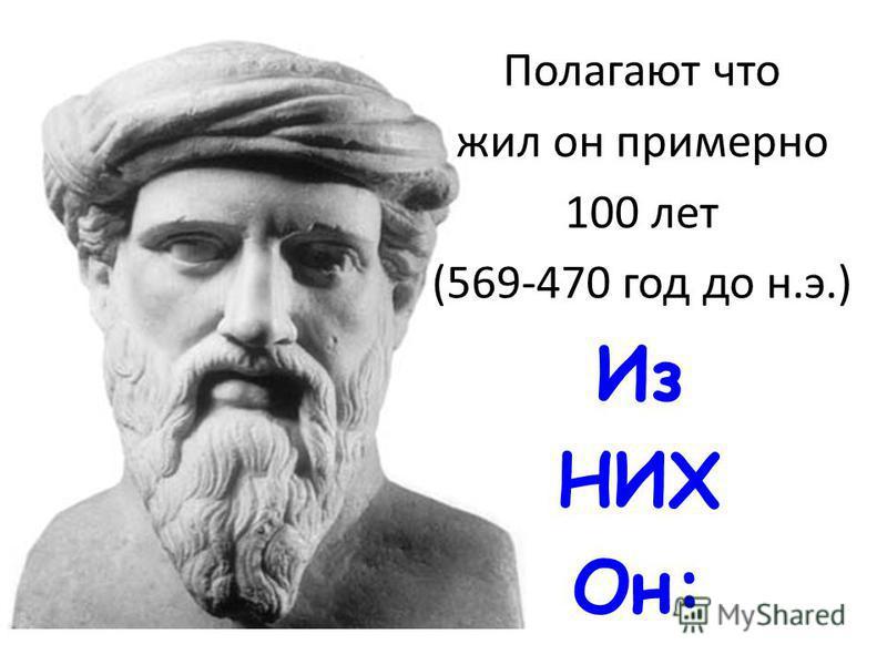 Полагают что жил он примерно 100 лет (569-470 год до н.э.) Из НИХ Он: