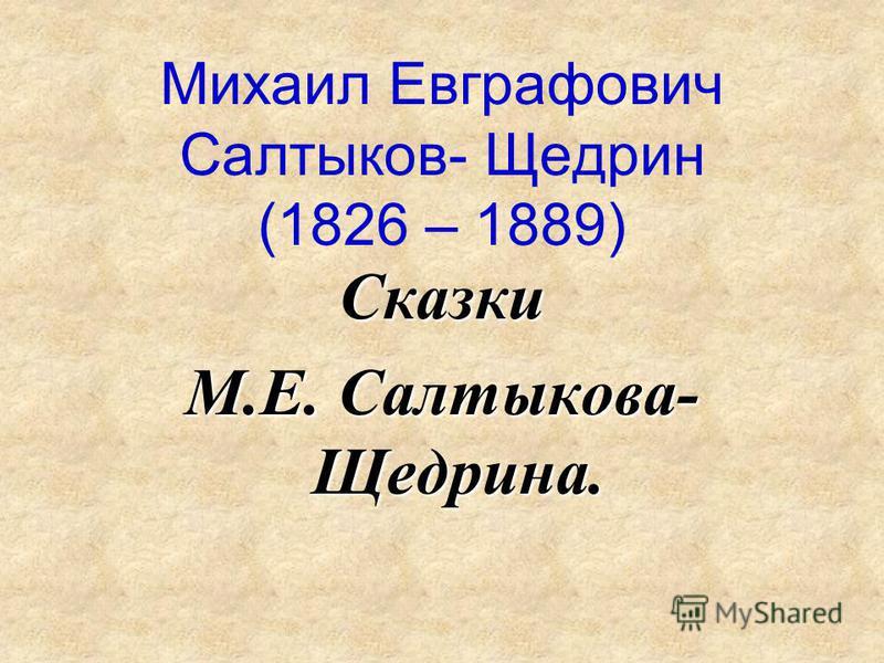 Михаил Евграфович Салтыков- Щедрин (1826 – 1889) Сказки М.Е. Салтыкова- Щедрина.