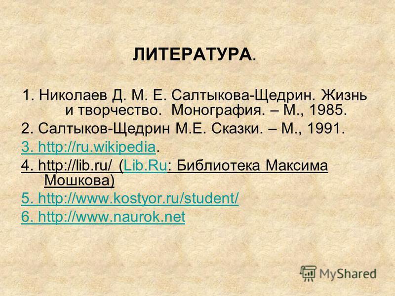 ЛИТЕРАТУРА. 1. Николаев Д. М. Е. Салтыкова-Щедрин. Жизнь и творчество. Монография. – М., 1985. 2. Салтыков-Щедрин М.Е. Сказки. – М., 1991. 3. http://ru.wikipedia3. http://ru.wikipedia. 4. http://lib.ru/ (Lib.Ru: Библиотека Максима Мошкова)Lib.Ru 5. h
