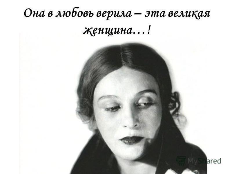 Она в любовь верила – эта великая женщина…!
