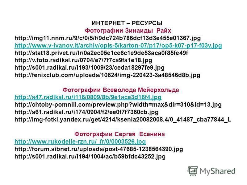 ИНТЕРНЕТ – РЕСУРСЫ Фотографии Зинаиды Райх http://img11.nnm.ru/9/c/0/5/f/9dc724b786dcf13d3e455e01367. jpg http://www.v-ivanov.it/archiv/opis-5/karton-07/p17/op5-k07-p17-f03v.jpg http://stat18.privet.ru/lr/0a2ec05e1ce6c1e9de53aca0f85fe49f http://v.fot