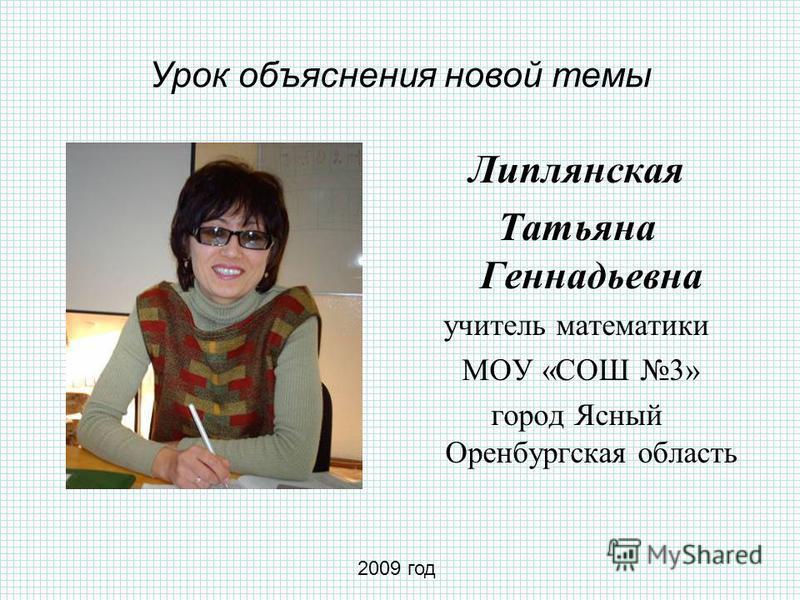 Урок объяснения новой темы Липлянская Татьяна Геннадьевна учитель математики МОУ «СОШ 3» город Ясный Оренбургская область 2009 год