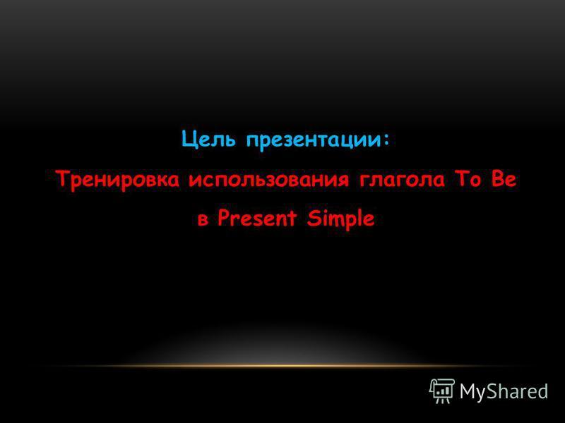 Цель презентации: Тренировка использования глагола To Be в Present Simple