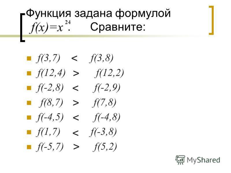 Функция задана формулой. Сравните: f(3,7) f(3,8) f(12,4) f(12,2) f(-2,8) f(-2,9) f(8,7) f(7,8) f(-4,5) f(-4,8) f(1,7) f(-3,8) f(-5,7) f(5,2) > < < < < > > 24 f(x)=x