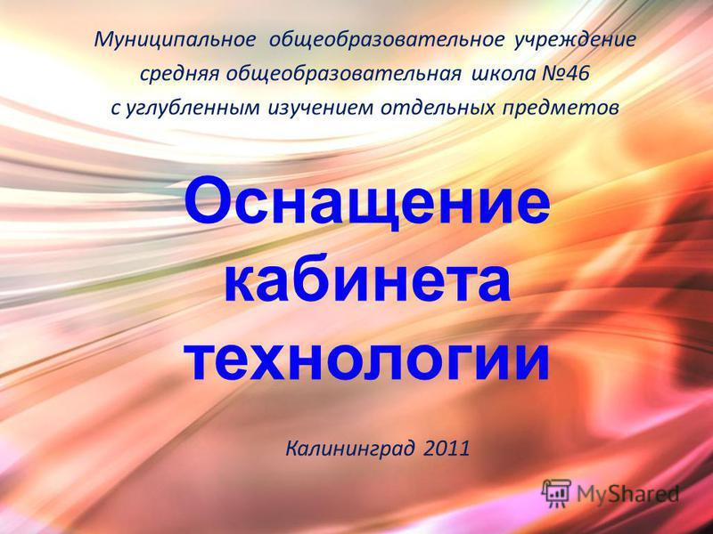 Муниципальное общеобразовательное учреждение средняя общеобразовательная школа 46 с углубленным изучением отдельных предметов Оснащение кабинета технологии Калининград 2011