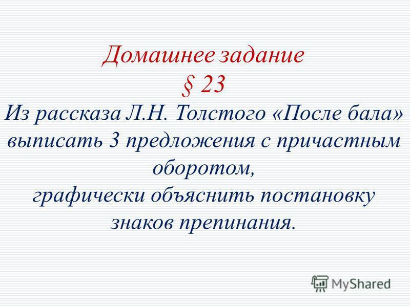 Домашнее задание § 23 Из рассказа Л.Н. Толстого «После бала» выписать 3 предложения с причастным оборотом, графически объяснить постановку знаков препинания.
