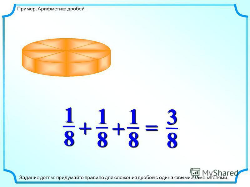 81 Пример. Арифметика дробей. 81 81 83 =+ + Задание детям: придумайте правило для сложения дробей с одинаковыми знаменателями.