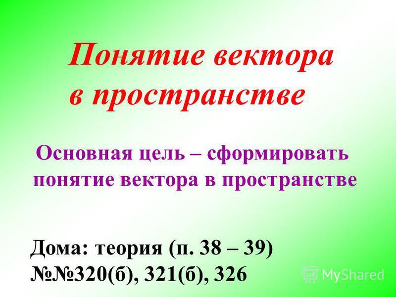 Понятие вектора в пространстве Основная цель – сформировать понятие вектора в пространстве Дома: теория (п. 38 – 39) 320(б), 321(б), 326