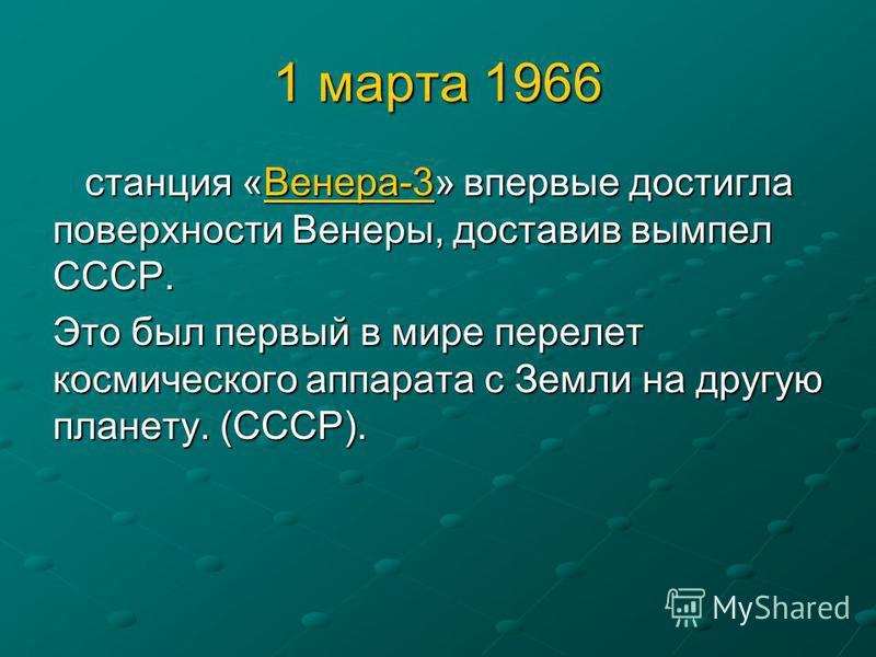 1 марта 1966 станция «Венера-3» впервые достигла поверхности Венеры, доставив вымпел СССР. станция «Венера-3» впервые достигла поверхности Венеры, доставив вымпел СССР.Венера-3 Это был первый в мире перелет космического аппарата с Земли на другую пла