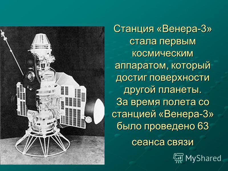 Станция «Венера-3» стала первым космическим аппаратом, который достиг поверхности другой планеты. За время полета со станцией «Венера-3» было проведено 63 сеанса связи