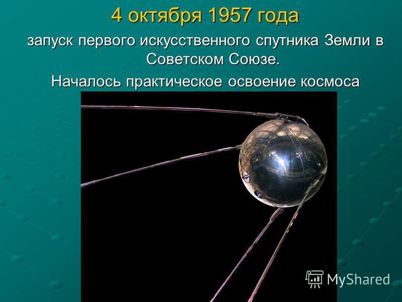4 октября 1957 года запуск первого искусственного спутника Земли в Советском Союзе. Началось практическое освоение космоса