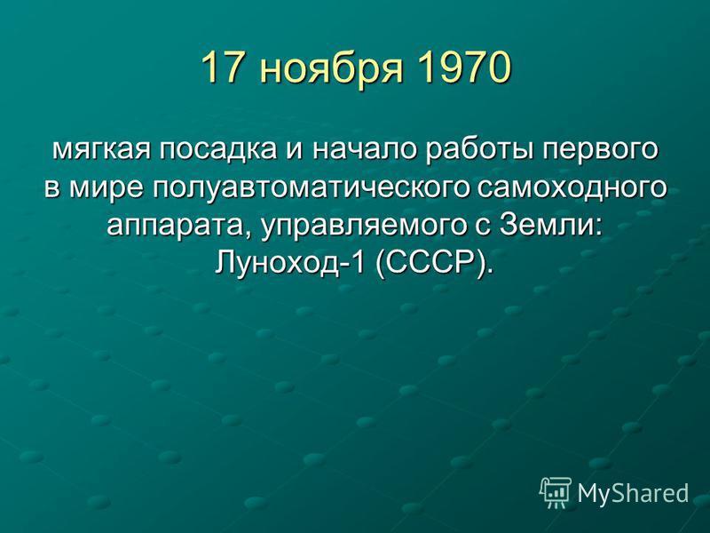 17 ноября 1970 мягкая посадка и начало работы первого в мире полуавтоматического самоходного аппарата, управляемого с Земли: Луноход-1 (СССР).