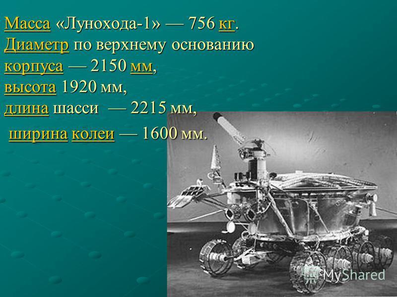 Масса Масса «Лунохода-1» 756 кг. Диаметр по верхнему основанию корпуса 2150 мм, высота 1920 мм, длина шасси 2215 мм, ширина колеи 1600 мм. кг Диаметр корпуса мм высота длина ширина колеи Массакг Диаметр корпуса мм высота длина ширина колеи
