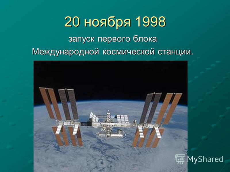 20 ноября 1998 запуск первого блока запуск первого блока Международной космической станции. Международной космической станции.