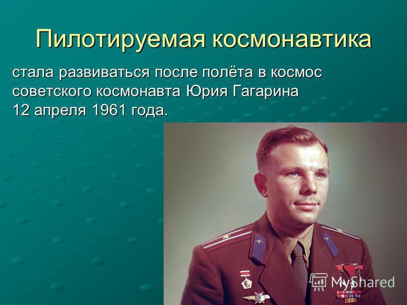 Пилотируемая космонавтика стала развиваться после полёта в космос советского космонавта Юрия Гагарина 12 апреля 1961 года.
