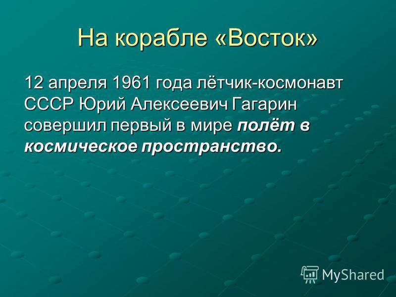На корабле «Восток» 12 апреля 1961 года лётчик-космонавт СССР Юрий Алексеевич Гагарин совершил первый в мире полёт в космическое пространство.