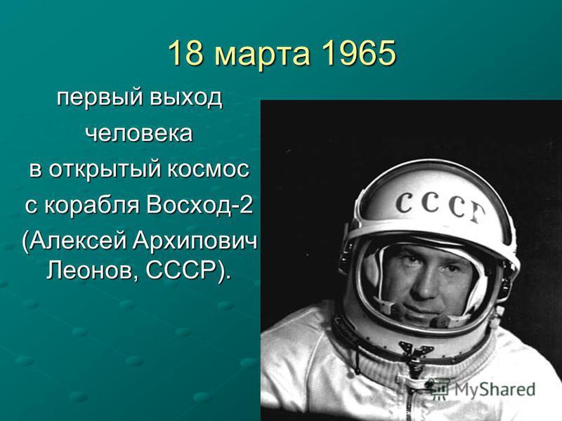 18 марта 1965 первый выход человека в открытый космос с корабля Восход-2 (Алексей Архипович Леонов, СССР).