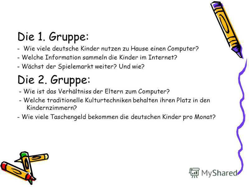 Die 1. Gruppe: - Wie viele deutsche Kinder nutzen zu Hause einen Computer? - Welche Information sammeln die Kinder im Internet? - Wächst der Spielemarkt weiter? Und wie? Die 2. Gruppe: - Wie ist das Verhältniss der Eltern zum Computer? - Welche tradi