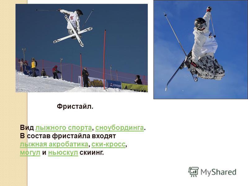 Фристайл. Вид лыжного спорта, сноубординга.лыжного спорта сноубординга В состав фристайла входят лыжная акробатика лыжная акробатика, ски-кросс,ски-кросс могулмогул и ньюскул скиинг.ньюскул