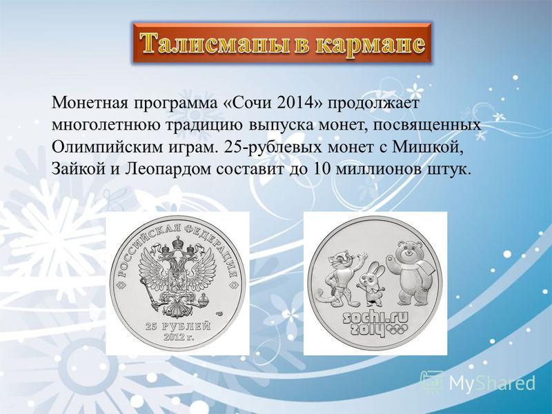 Монетная программа «Сочи 2014» продолжает многолетнюю традицию выпуска монет, посвященных Олимпийским играм. 25-рублевых монет с Мишкой, Зайкой и Леопардом составит до 10 миллионов штук.