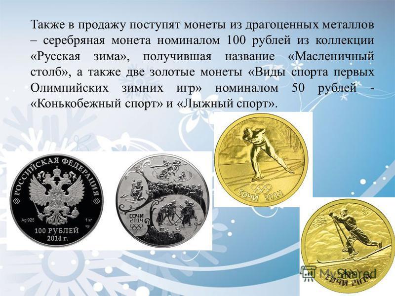 Также в продажу поступят монеты из драгоценных металлов – серебряная монета номиналом 100 рублей из коллекции «Русская зима», получившая название «Масленичный столб», а также две золотые монеты «Виды спорта первых Олимпийских зимних игр» номиналом 50