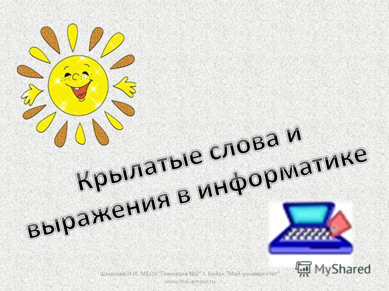 Шмакова И.И. МБОУ Гимназия 2 г. Бийск Мой-университет www.moi-amour.ru