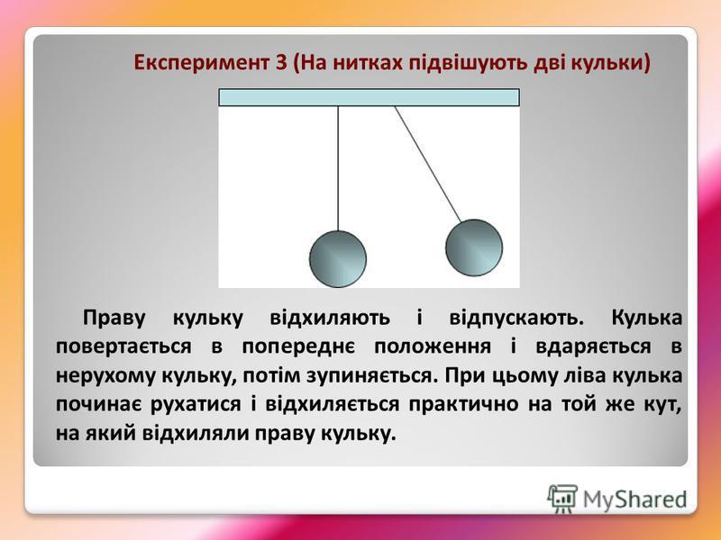 Експеримент 3 (На нитках підвішують дві кульки) Праву кульку відхиляють і відпускають. Кулька повертається в попереднє положення і вдаряється в нерухому кульку, потім зупиняється. При цьому ліва кулька починає рухатися і відхиляється практично на той