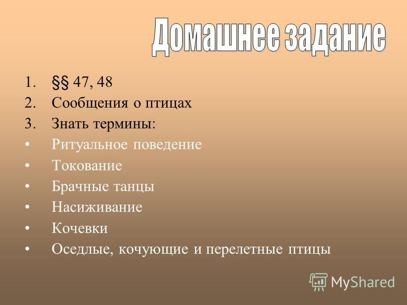 1.§§ 47, 48 2. Сообщения о птицах 3. Знать термины: Ритуальное поведение Токование Брачные танцы Насиживание Кочевки Оседлые, кочующие и перелетные птицы