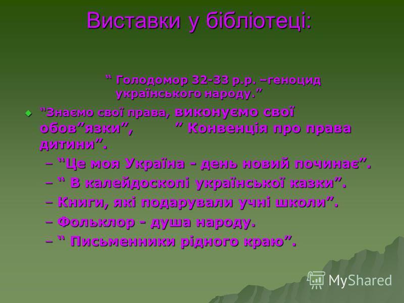 Виставки у бібліотеці: Голодомор 32-33 р.р. –геноцид українського народу. Голодомор 32-33 р.р. –геноцид українського народу. Знаємо свої права, виконуємо свої обовязки, Конвенція про права дитини. Знаємо свої права, виконуємо свої обовязки, Конвенція