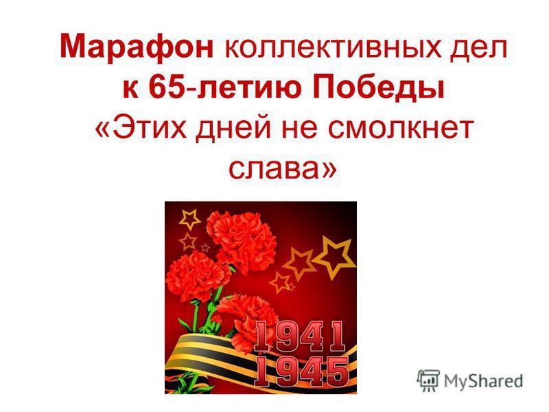 Марафон коллективных дел к 65-летию Победы «Этих дней не смолкнет слава»