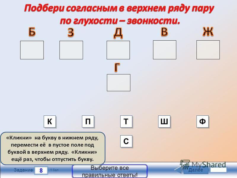 Далее 8 Задание 1 бал. Выберите все правильные ответы! «Кликни» на букву в нижнем ряду, перемести её в пустое поле под буквой в верхнем ряду. «Кликни» ещё раз, чтобы отпустить букву. К К Т Т Ш Ш Ф Ф С С П П