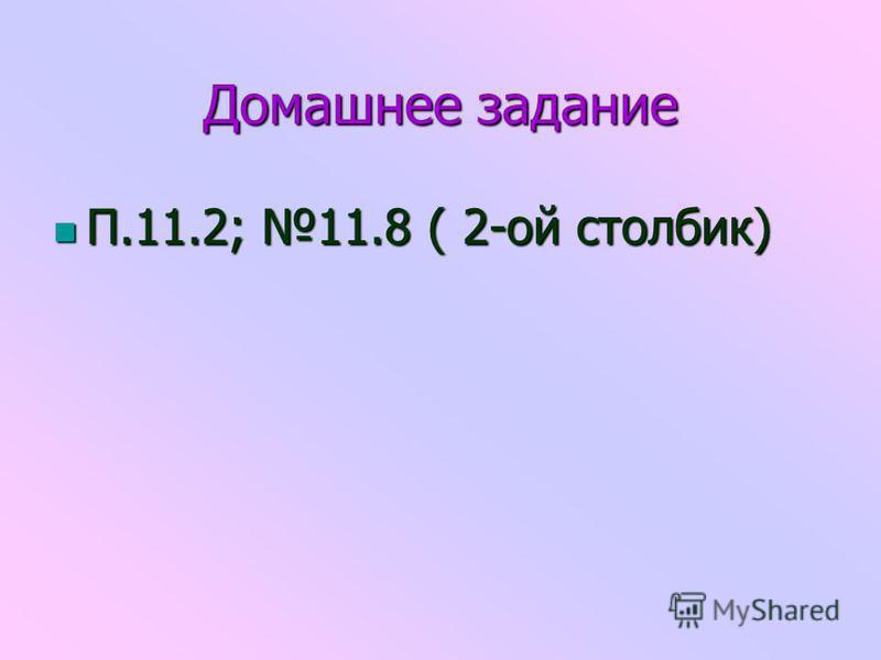 Домашнее задание П.11.2; 11.8 ( 2-ой столбик) П.11.2; 11.8 ( 2-ой столбик)