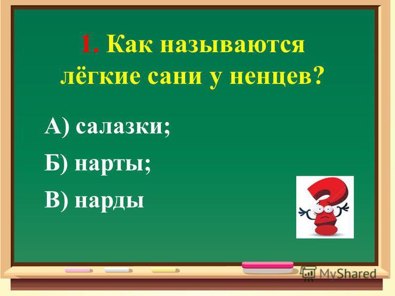 1. Как называются лёгкие сани у ненцев? А) салазки; Б) нарты; В) нарды
