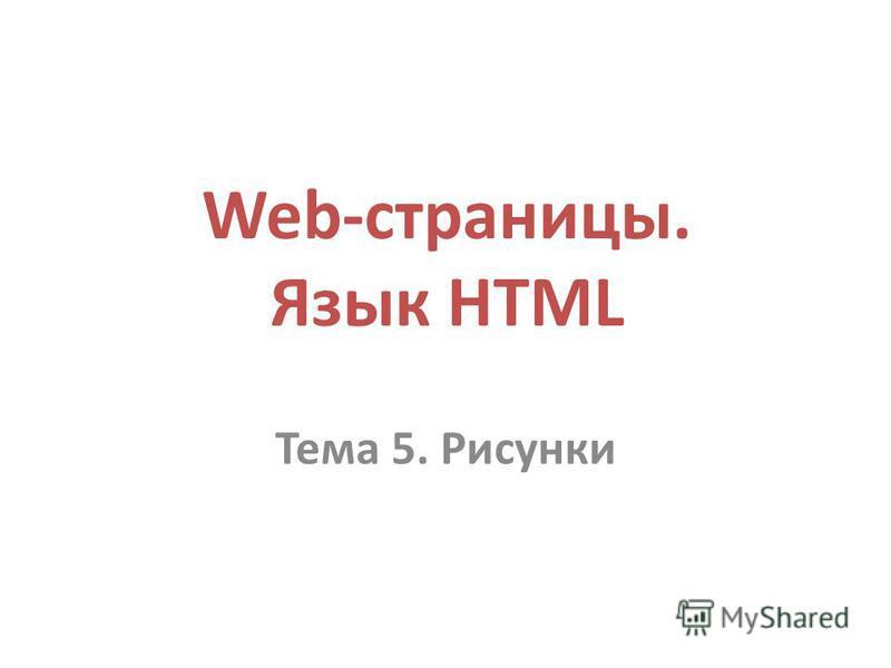 Web-страницы. Язык HTML Тема 5. Рисунки
