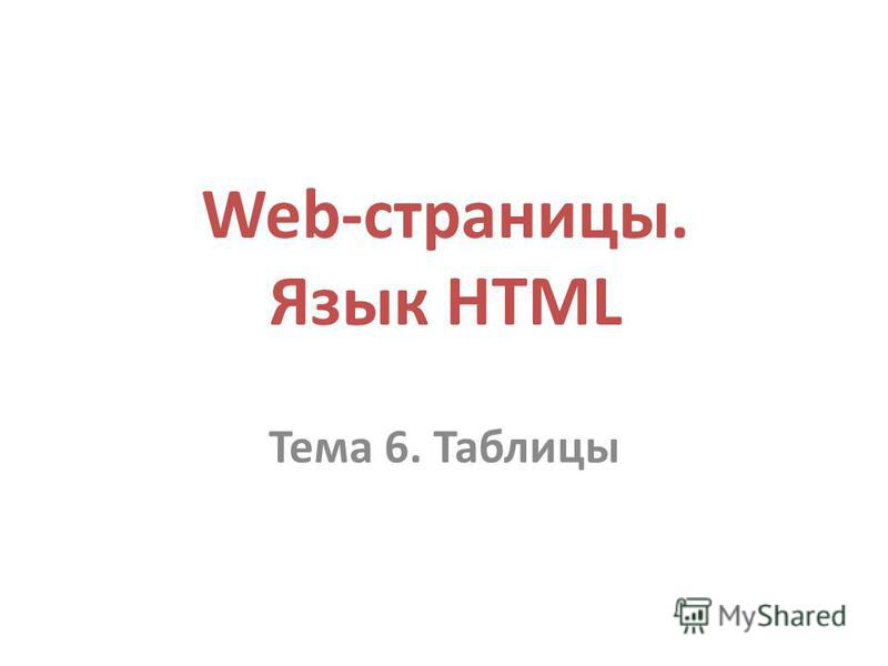 Web-страницы. Язык HTML Тема 6. Таблицы