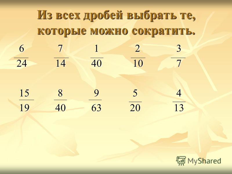 Из всех дробей выбрать те, которые можно сократить. 6 7 1 2 3 6 7 1 2 3 24 14 40 10 7 24 14 40 10 7 15 8 9 5 4 15 8 9 5 4 19 40 63 20 13 19 40 63 20 13