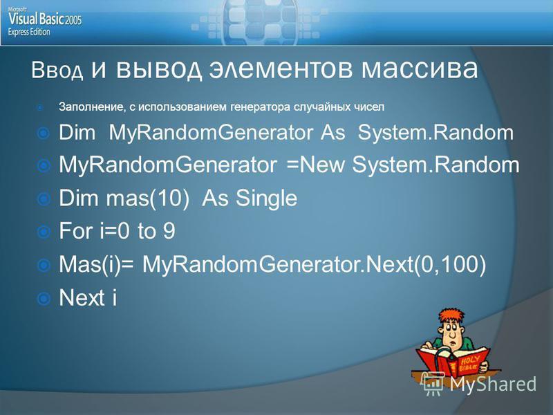 Заполнение, с использованием генератора случайных чисел Dim MyRandomGenerator As System.Random MyRandomGenerator =New System.Random Dim mas(10) As Single For i=0 to 9 Mas(i)= MyRandomGenerator.Next(0,100) Next i Ввод и вывод элементов массива