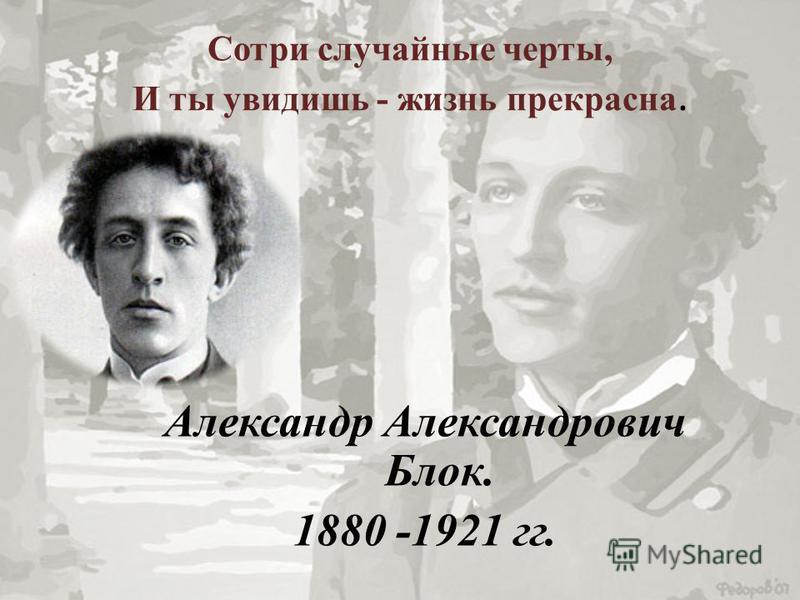 Сотри случайные черты, И ты увидишь - жизнь прекрасна. Александр Александрович Блок. 1880 -1921 гг.